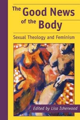 The Good News of the Body - Sexual Theology and Feminism (Paperback): Lisa Isherwood