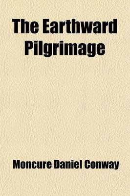 The Earthward Pilgrimage (Paperback): Moncure Daniel Conway