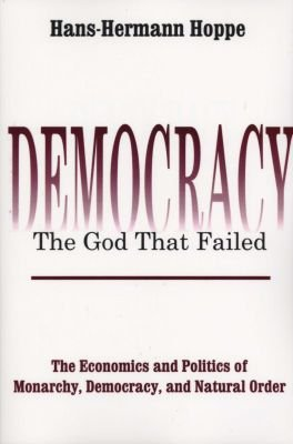 Hans-Hermann Hoppe: Democracy - The God That Failed - The Economics and Politics of Monarchy, Democracy and Natural Order