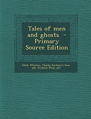 Tales of Men and Ghosts (Paperback, Primary Source): Edith Wharton, Charles Scribner's Sons Pbl, Scribner Press Prt