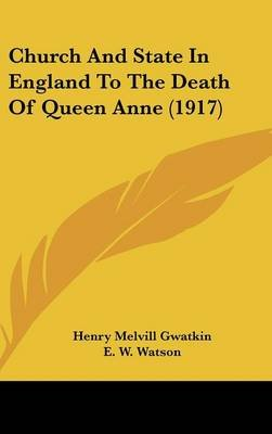 Church and State in England to the Death of Queen Anne (1917) (Hardcover): Henry Melvill Gwatkin