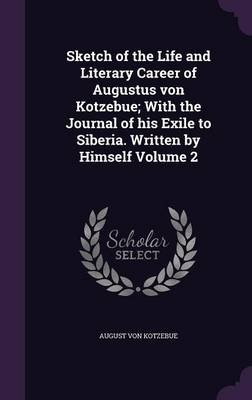 Sketch of the Life and Literary Career of Augustus Von Kotzebue; With the Journal of His Exile to Siberia. Written by Himself...