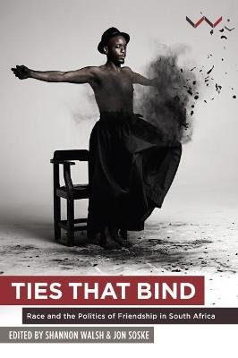 Ties that bind - Race and the politics of friendship in South Africa (Paperback): Shannon Walsh, Jon Soske
