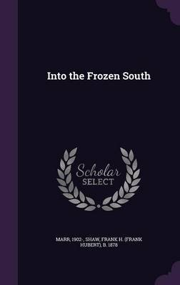 Into the Frozen South (Hardcover): 1902- Marr, Frank H B 1878 Shaw