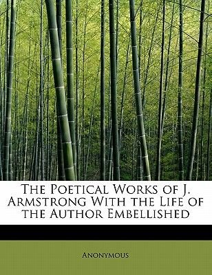 The Poetical Works of J. Armstrong with the Life of the Author Embellished (Paperback): Anonymous