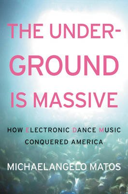 The Underground Is Massive - How Electronic Dance Music Conquered America (Hardcover): Michaelangelo Matos