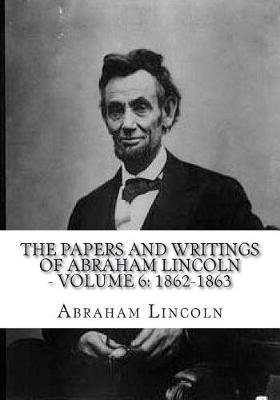 The Papers and Writings of Abraham Lincoln - Volume 6 - 1862-1863 (Paperback): Abraham Lincoln