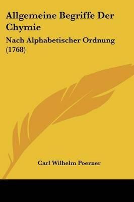 Allgemeine Begriffe Der Chymie - Nach Alphabetischer Ordnung (1768) (English, German, Paperback): Carl Wilhelm Poerner