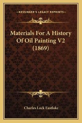Materials for a History of Oil Painting V2 (1869) (Paperback): Charles Lock Eastlake