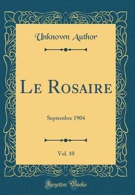 Le Rosaire, Vol. 10 - Septembre 1904 (Classic Reprint) (French, Hardcover): unknownauthor
