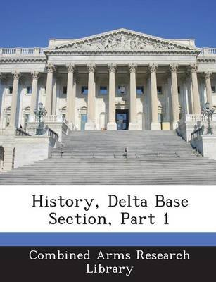 History, Delta Base Section, Part 1 (Paperback): Combined Arms Research Library