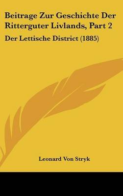 Beitrage Zur Geschichte Der Ritterguter Livlands, Part 2 - Der Lettische District (1885) (English, German, Hardcover): Leonard...