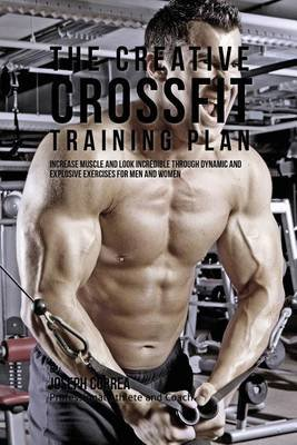The Creative Crossfit Training Plan - Increase Muscle and Look Incredible Through Dynamic and Explosive Exercises for Men and...