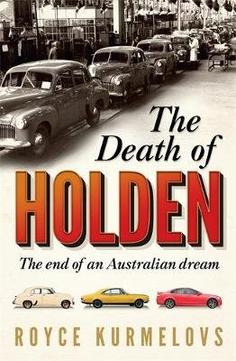 The Death of Holden - The bestselling account of the decline of Australian manufacturing (Paperback): Royce Kurmelovs