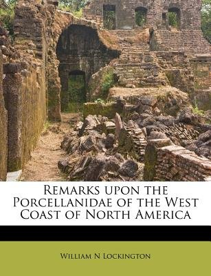 Remarks Upon the Porcellanidae of the West Coast of North America (Paperback): William N. Lockington