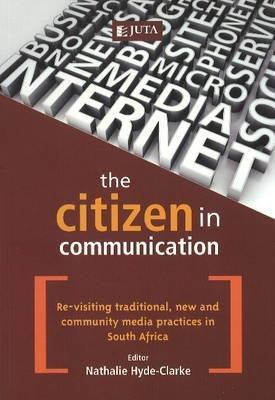 The citizen in communication - Re-visiting traditional, new and community media practices in South Africa (Paperback): Nathalie...