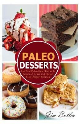 Paleo Desserts - Eat Your Paleo Heart Out with Fabulous Grain and Gluten Dessert Recipes (Paperback): Jim Butler