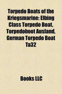 Torpedo Boats of the Kriegsmarine - Elbing Class Torpedo Boat, Torpedoboot Ausland, German Torpedo Boat Ta32 (Paperback): Books...