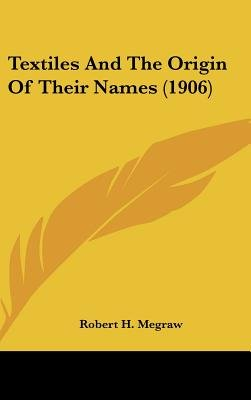 Textiles and the Origin of Their Names (1906) (Hardcover): Robert H. Megraw