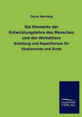 Die Elemente Der Entwicklungslehre Des Menschen Und Der Wirbeltiere (German, Paperback): Oscar Hertwig