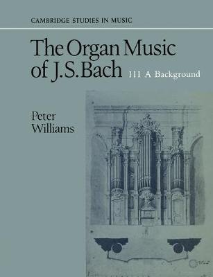 The Organ Music of J. S. Bach: Volume 3, a Background, v. 3 - A Background (Paperback, New Ed): Peter Williams