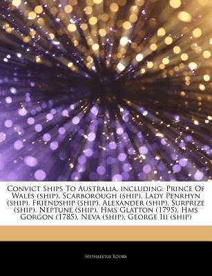 Articles on Convict Ships to Australia, Including - Prince of Wales (Ship), Scarborough (Ship), Lady Penrhyn (Ship), Friendship...