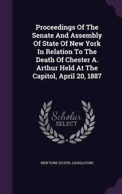 Proceedings of the Senate and Assembly of State of New York in Relation to the Death of Chester A. Arthur Held at the Capitol,...