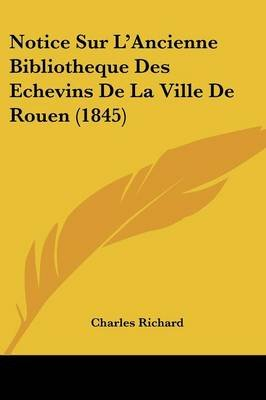 Notice Sur L'Ancienne Bibliotheque Des Echevins de La Ville de Rouen (1845) (English, French, Paperback): Charles Richard