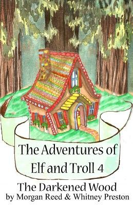 The Adventures of Elf and Troll 4 - The Darkened Wood (Paperback): Morgan Reed, Whitney Lee Preston