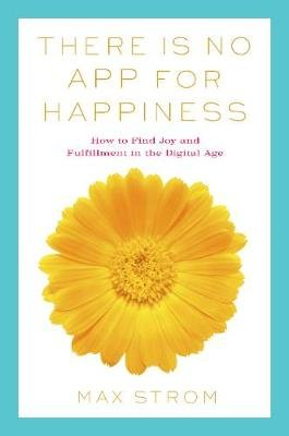 There Is No App for Happiness - Finding Joy and Meaning in the Digital Age with Mindfulness, Breathwork, and Yoga (Paperback):...