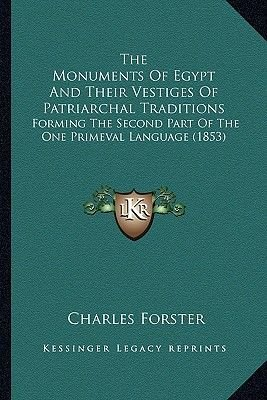 The Monuments of Egypt and Their Vestiges of Patriarchal Traditions - Forming the Second Part of the One Primeval Language...