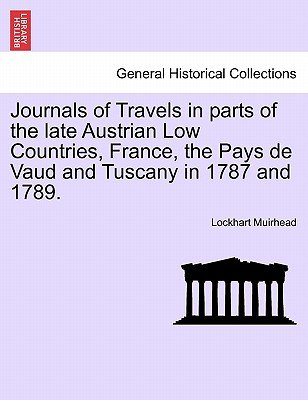 Journals of Travels in Parts of the Late Austrian Low Countries, France, the Pays de Vaud and Tuscany in 1787 and 1789....