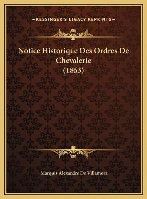 Notice Historique Des Ordres de Chevalerie (1863) (French, Hardcover): Marquis Alexandre De Villamora