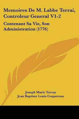 Memoires de M. Labbe Terrai, Controleur General V1-2 - Contenant Sa Vie, Son Administration (1776) (English, French,...