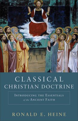 Classical Christian Doctrine - Introducing the Essentials of the Ancient Faith (Electronic book text): Ronald E Heine