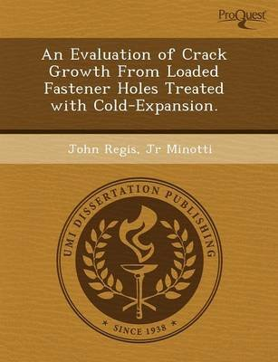 An Evaluation of Crack Growth from Loaded Fastener Holes Treated with Cold-Expansion (Paperback): Andres Concha, John Regis Jr....