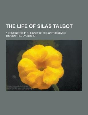 The Life of Silas Talbot; A Commodore in the Navy of the United States (Paperback): Toussaint L'Ouverture