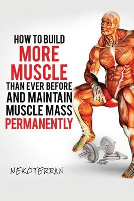 How to Build More Muscle Than Ever Before and Maintain Muscle Mass Permanently - (Full Color Paperback Version) (Paperback):...