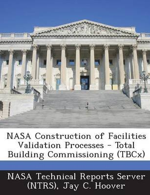 NASA Construction of Facilities Validation Processes - Total Building Commissioning (Tbcx) (Paperback): Jay C. Hoover
