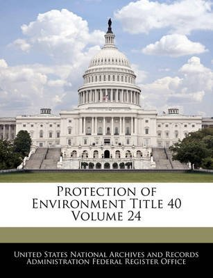 Protection of Environment Title 40 Volume 24 (Paperback): United States National Archives and Reco
