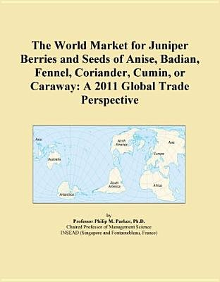 The World Market for Juniper Berries and Seeds of Anise, Badian, Fennel, Coriander, Cumin, or Caraway - A 2011 Global Trade...