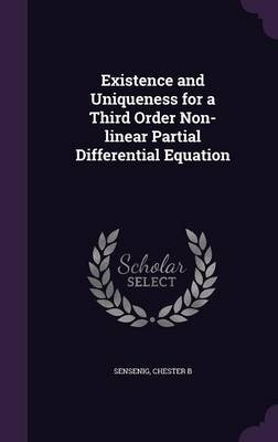Existence and Uniqueness for a Third Order Non-Linear Partial Differential Equation (Hardcover): Chester B Sensenig