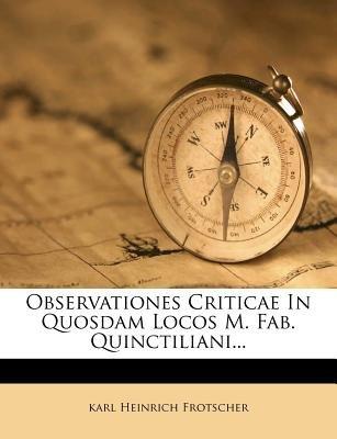 Observationes Criticae in Quosdam Locos M. Fab. Quinctiliani... (English, Latin, Paperback): Karl Heinrich Frotscher