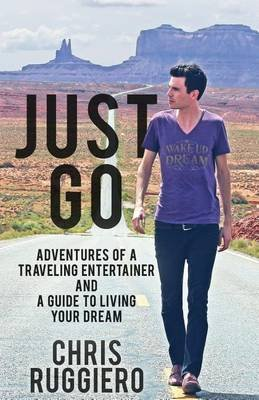 Just Go - Adventures of a Traveling Entertainer and a Guide to Living Your Dream (Paperback): Chris Ruggiero