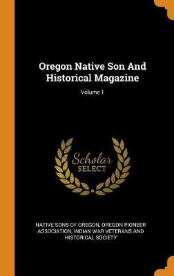 Oregon Native Son and Historical Magazine; Volume 1 (Hardcover): Native Sons of Oregon, Oregon Pioneer Association, Indian War...