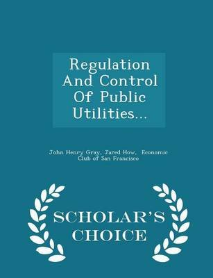 Regulation and Control of Public Utilities... - Scholar's Choice Edition (Paperback): John Henry Gray, Jared How