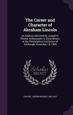 The Career and Character of Abraham Lincoln - An Address Delivered by Joseph H. Choate, Ambassador to Great Britain, at the...