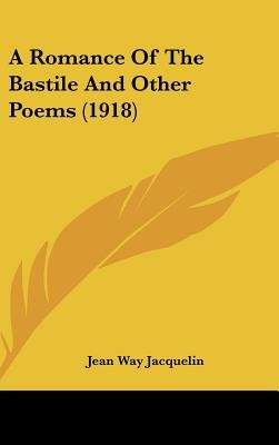 A Romance of the Bastile and Other Poems (1918) (Hardcover): Jean Way Jacquelin