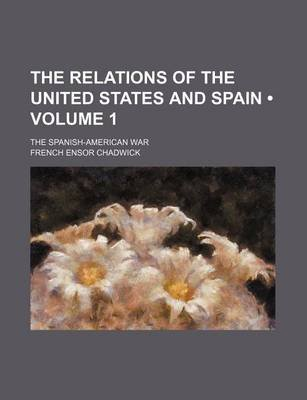 The Relations of the United States and Spain (Volume 1); The Spanish-American War (Paperback): French Ensor Chadwick