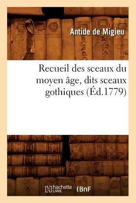 Recueil Des Sceaux Du Moyen Age, Dits Sceaux Gothiques (Ed.1779) (French, Paperback): Antide Migieu (De)